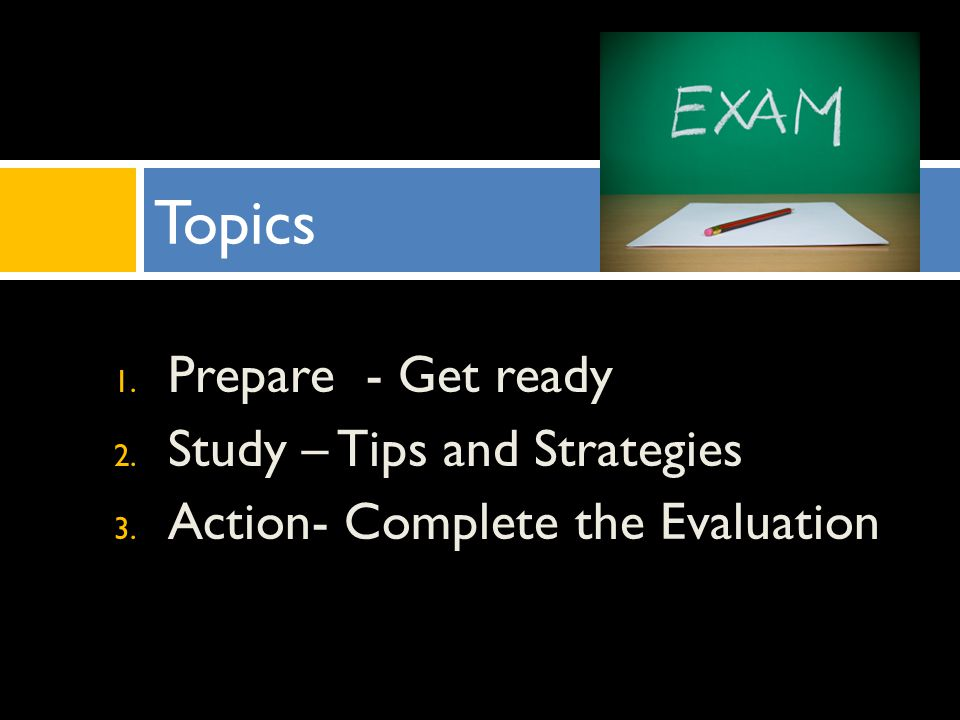 1. Prepare - Get ready 2. Study – Tips and Strategies 3. Action- Complete the Evaluation Topics