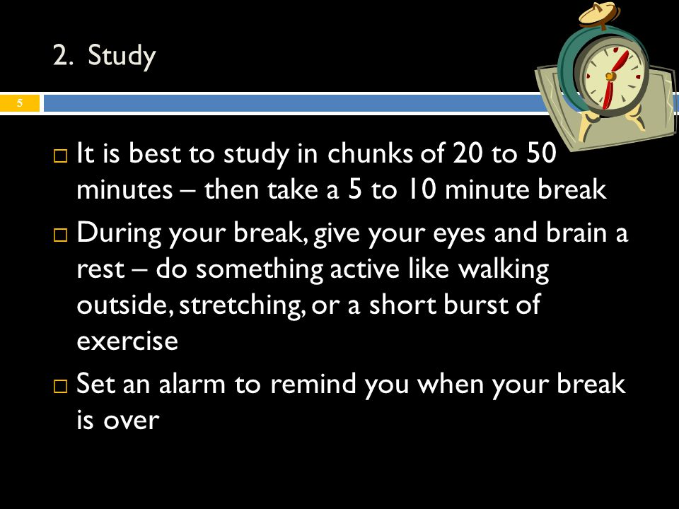 2. Study  It is best to study in chunks of 20 to 50 minutes – then take a 5 to 10 minute break  During your break, give your eyes and brain a rest –