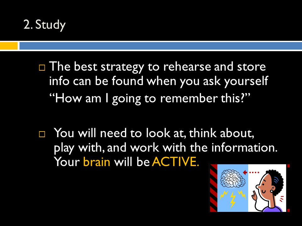 "2. Study  The best strategy to rehearse and store info can be found when you ask yourself ""How am I going to remember this?""  You will need to look"
