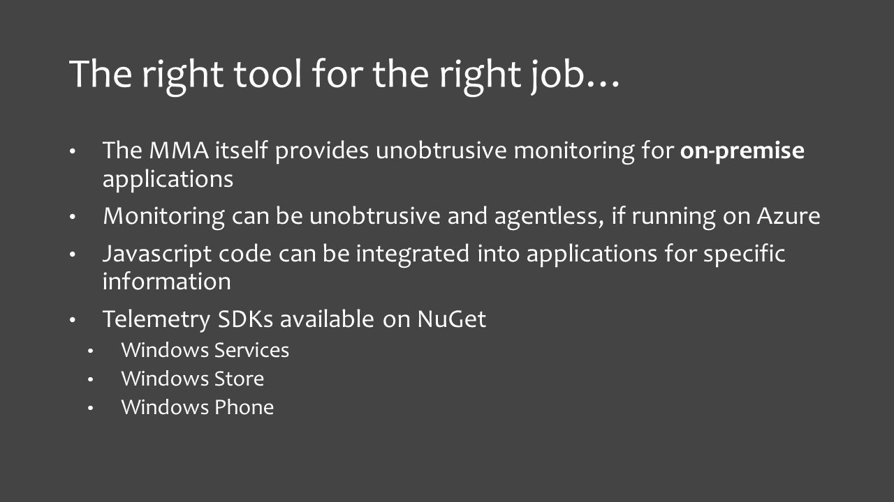 The right tool for the right job… The MMA itself provides unobtrusive monitoring for on-premise applications Monitoring can be unobtrusive and agentless, if running on Azure Javascript code can be integrated into applications for specific information Telemetry SDKs available on NuGet Windows Services Windows Store Windows Phone