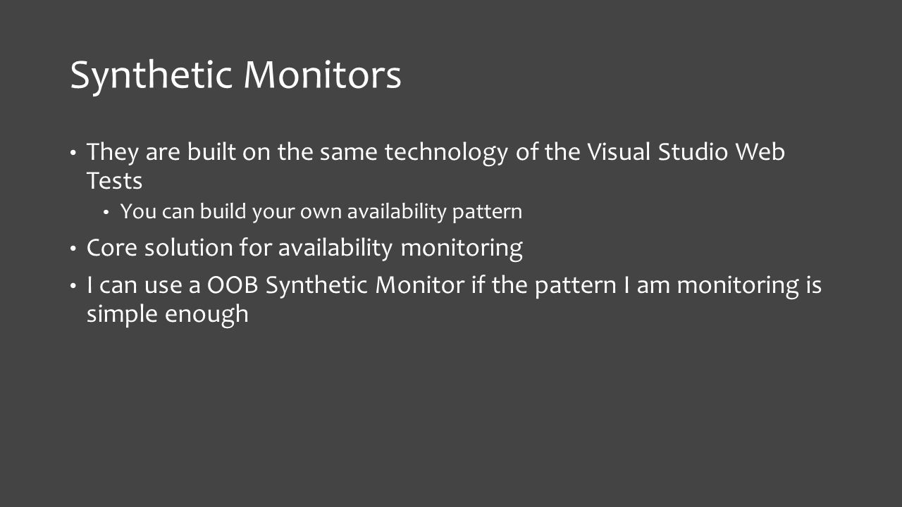 Synthetic Monitors They are built on the same technology of the Visual Studio Web Tests You can build your own availability pattern Core solution for availability monitoring I can use a OOB Synthetic Monitor if the pattern I am monitoring is simple enough