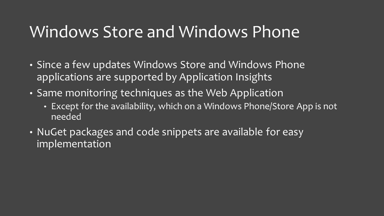 Windows Store and Windows Phone Since a few updates Windows Store and Windows Phone applications are supported by Application Insights Same monitoring techniques as the Web Application Except for the availability, which on a Windows Phone/Store App is not needed NuGet packages and code snippets are available for easy implementation