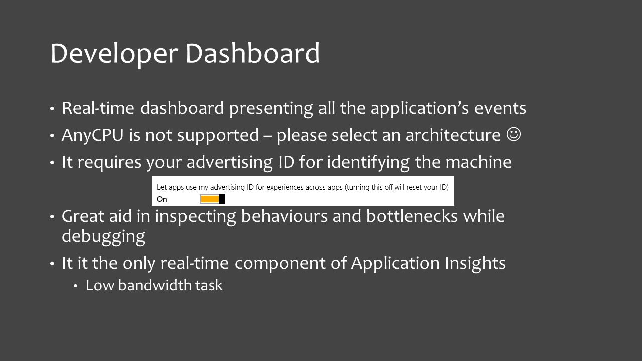 Developer Dashboard Real-time dashboard presenting all the application's events AnyCPU is not supported – please select an architecture It requires your advertising ID for identifying the machine Great aid in inspecting behaviours and bottlenecks while debugging It it the only real-time component of Application Insights Low bandwidth task