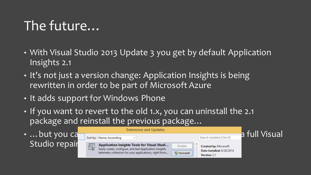 The future… With Visual Studio 2013 Update 3 you get by default Application Insights 2.1 It's not just a version change: Application Insights is being rewritten in order to be part of Microsoft Azure It adds support for Windows Phone If you want to revert to the old 1.x, you can uninstall the 2.1 package and reinstall the previous package… …but you cannot revert from the 1.x to the 2.1 without a full Visual Studio repair