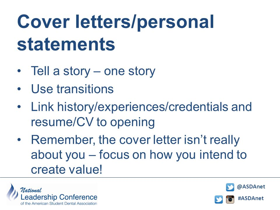 #ASDAnet @ASDAnet Cover letters/personal statements Tell a story – one story Use transitions Link history/experiences/credentials and resume/CV to opening Remember, the cover letter isn't really about you – focus on how you intend to create value!