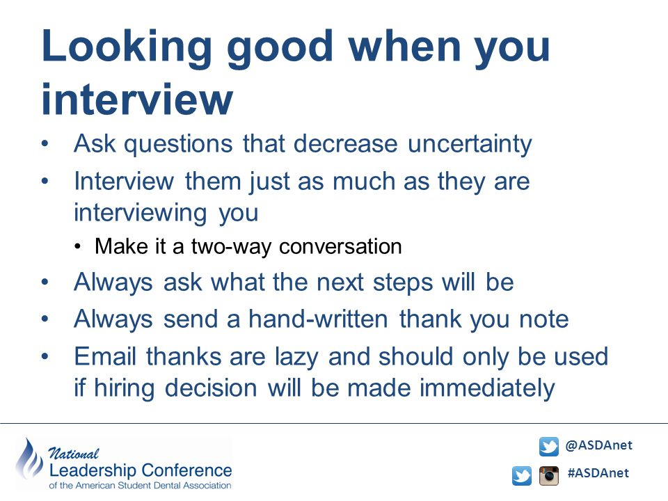 #ASDAnet @ASDAnet Looking good when you interview Ask questions that decrease uncertainty Interview them just as much as they are interviewing you Make it a two-way conversation Always ask what the next steps will be Always send a hand-written thank you note Email thanks are lazy and should only be used if hiring decision will be made immediately