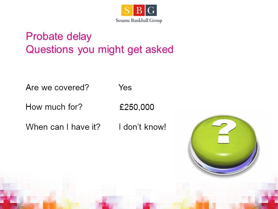 Questions you might get asked Yes £250,000 I don't know.