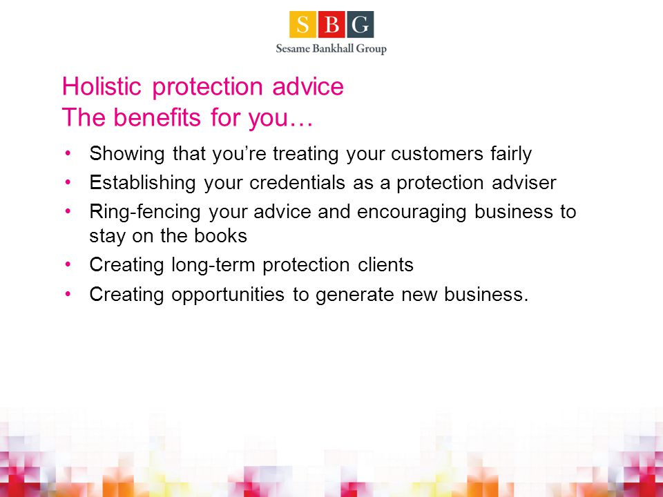 Holistic protection advice The benefits for you… Showing that you're treating your customers fairly Establishing your credentials as a protection adviser Ring-fencing your advice and encouraging business to stay on the books Creating long-term protection clients Creating opportunities to generate new business.