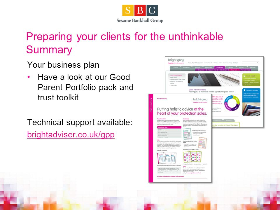 Preparing your clients for the unthinkable Summary Your business plan Have a look at our Good Parent Portfolio pack and trust toolkit Technical support available: brightadviser.co.uk/gpp