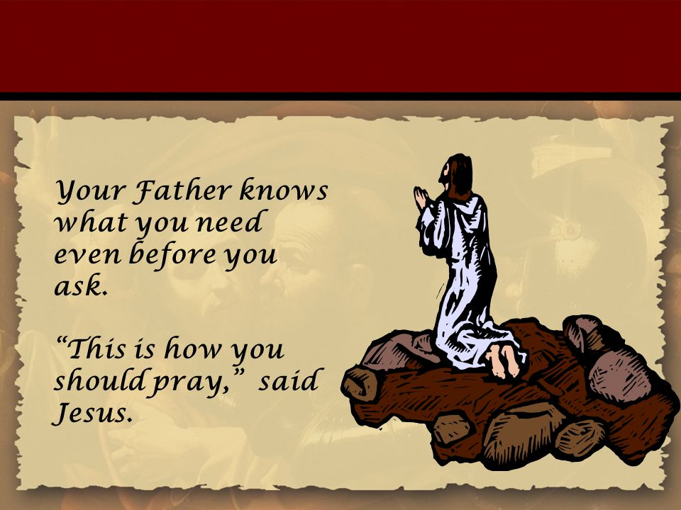 """Your Father knows what you need even before you ask. """"This is how you should pray,"""" said Jesus."""