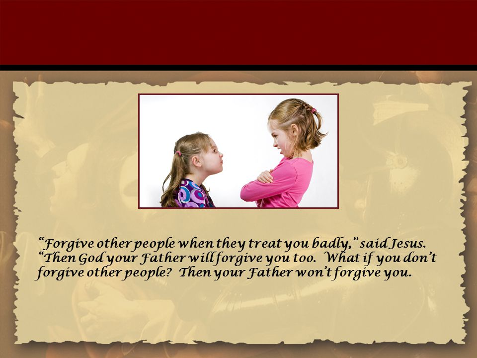 """""""Forgive other people when they treat you badly,"""" said Jesus. """"Then God your Father will forgive you too. What if you don't forgive other people? Then"""