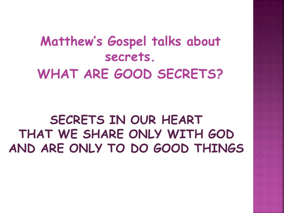 Matthew's Gospel talks about secrets. WHAT ARE GOOD SECRETS? SECRETS IN OUR HEART THAT WE SHARE ONLY WITH GOD AND ARE ONLY TO DO GOOD THINGS