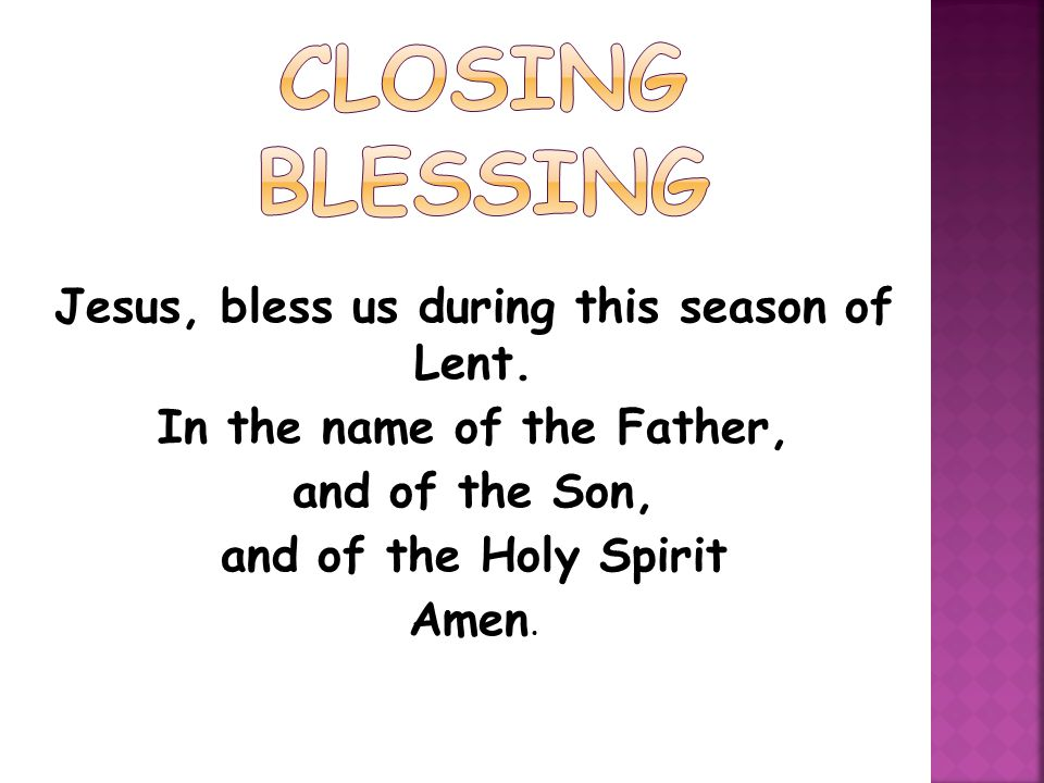 Jesus, bless us during this season of Lent. In the name of the Father, and of the Son, and of the Holy Spirit Amen.