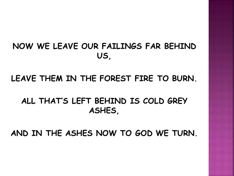 NOW WE LEAVE OUR FAILINGS FAR BEHIND US, LEAVE THEM IN THE FOREST FIRE TO BURN. ALL THAT'S LEFT BEHIND IS COLD GREY ASHES, AND IN THE ASHES NOW TO GOD