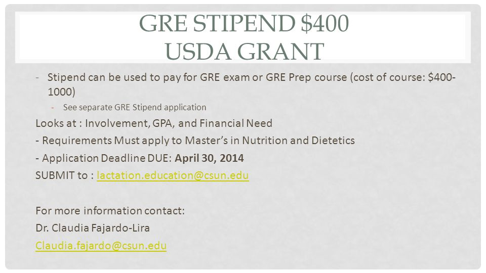 GRE STIPEND $400 USDA GRANT -Stipend can be used to pay for GRE exam or GRE Prep course (cost of course: $400- 1000) -See separate GRE Stipend application Looks at : Involvement, GPA, and Financial Need - Requirements Must apply to Master's in Nutrition and Dietetics - Application Deadline DUE: April 30, 2014 SUBMIT to : lactation.education@csun.edulactation.education@csun.edu For more information contact: Dr.
