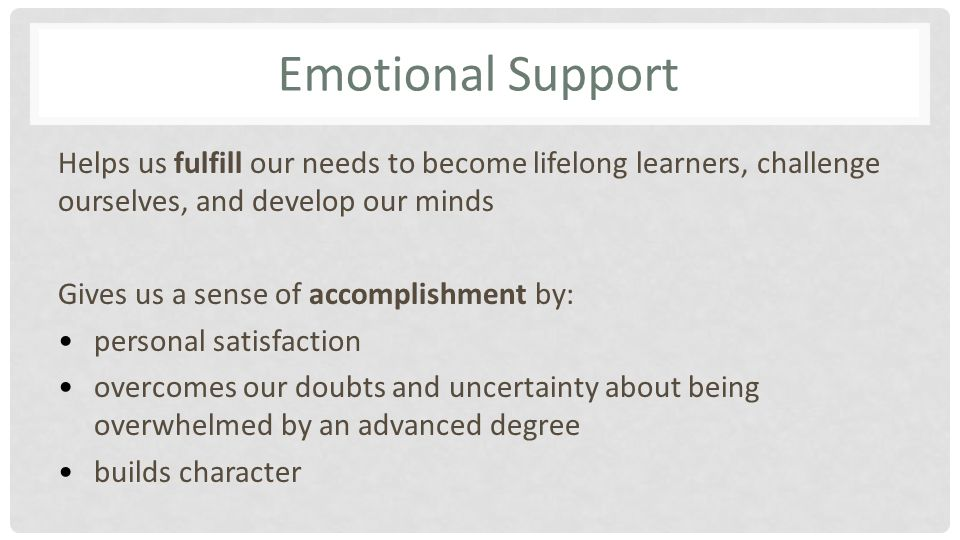 Emotional Support Helps us fulfill our needs to become lifelong learners, challenge ourselves, and develop our minds Gives us a sense of accomplishment by: personal satisfaction overcomes our doubts and uncertainty about being overwhelmed by an advanced degree builds character
