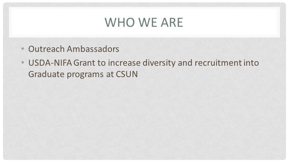WHO WE ARE Outreach Ambassadors USDA-NIFA Grant to increase diversity and recruitment into Graduate programs at CSUN