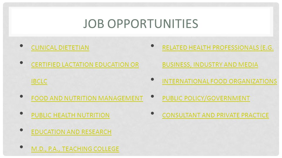 JOB OPPORTUNITIES CLINICAL DIETETIAN CLINICAL DIETETIAN CERTIFIED LACTATION EDUCATION OR IBCLC CERTIFIED LACTATION EDUCATION OR IBCLC FOOD AND NUTRITION MANAGEMENT PUBLIC HEALTH NUTRITION EDUCATION AND RESEARCH M.D., P.A., TEACHING COLLEGE RELATED HEALTH PROFESSIONALS (E.G.