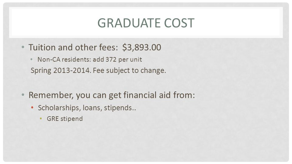 GRADUATE COST Tuition and other fees: $3,893.00 Non-CA residents: add 372 per unit Spring 2013-2014.