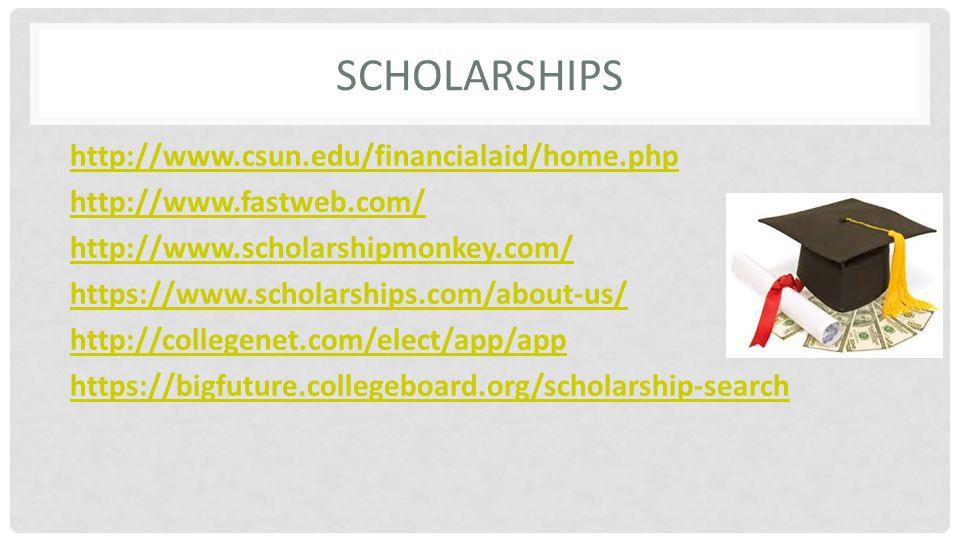 SCHOLARSHIPS http://www.csun.edu/financialaid/home.php http://www.fastweb.com/ http://www.scholarshipmonkey.com/ https://www.scholarships.com/about-us/ http://collegenet.com/elect/app/app https://bigfuture.collegeboard.org/scholarship-search