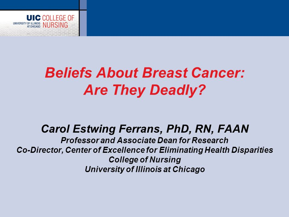 Beliefs About Breast Cancer: Are They Deadly? Carol Estwing Ferrans, PhD, RN, FAAN Professor and Associate Dean for Research Co-Director, Center of Ex