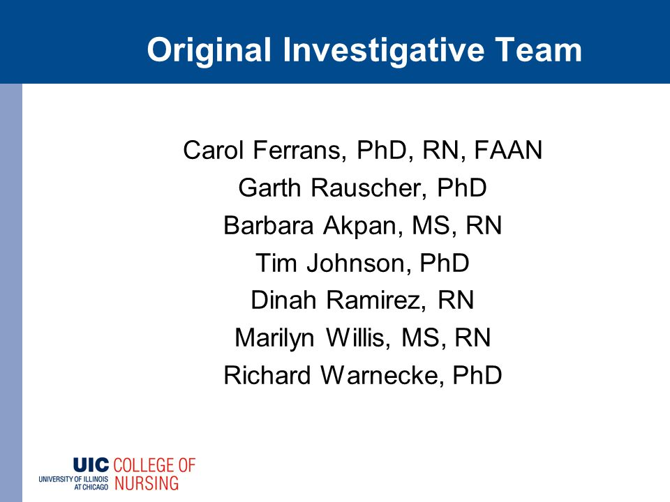 Original Investigative Team Carol Ferrans, PhD, RN, FAAN Garth Rauscher, PhD Barbara Akpan, MS, RN Tim Johnson, PhD Dinah Ramirez, RN Marilyn Willis, MS, RN Richard Warnecke, PhD