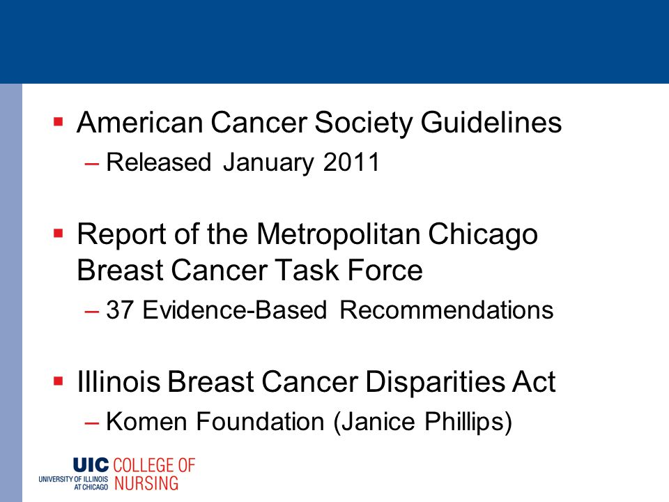  American Cancer Society Guidelines –Released January 2011  Report of the Metropolitan Chicago Breast Cancer Task Force –37 Evidence-Based Recommendations  Illinois Breast Cancer Disparities Act –Komen Foundation (Janice Phillips)