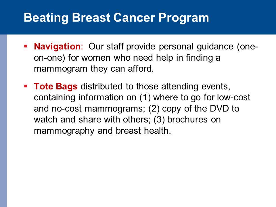Beating Breast Cancer Program  Navigation: Our staff provide personal guidance (one- on-one) for women who need help in finding a mammogram they can afford.
