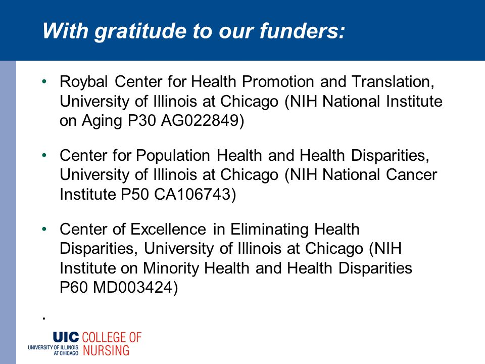 With gratitude to our funders: Roybal Center for Health Promotion and Translation, University of Illinois at Chicago (NIH National Institute on Aging P30 AG022849) Center for Population Health and Health Disparities, University of Illinois at Chicago (NIH National Cancer Institute P50 CA106743) Center of Excellence in Eliminating Health Disparities, University of Illinois at Chicago (NIH Institute on Minority Health and Health Disparities P60 MD003424).
