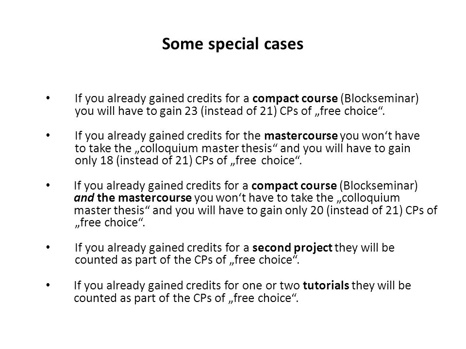 "Some special cases If you already gained credits for a compact course (Blockseminar) you will have to gain 23 (instead of 21) CPs of ""free choice"". If"