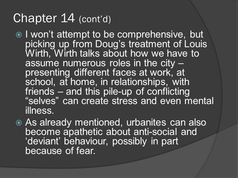 Chapter 14 (cont'd)  I won't attempt to be comprehensive, but picking up from Doug's treatment of Louis Wirth, Wirth talks about how we have to assume numerous roles in the city – presenting different faces at work, at school, at home, in relationships, with friends – and this pile-up of conflicting selves can create stress and even mental illness.