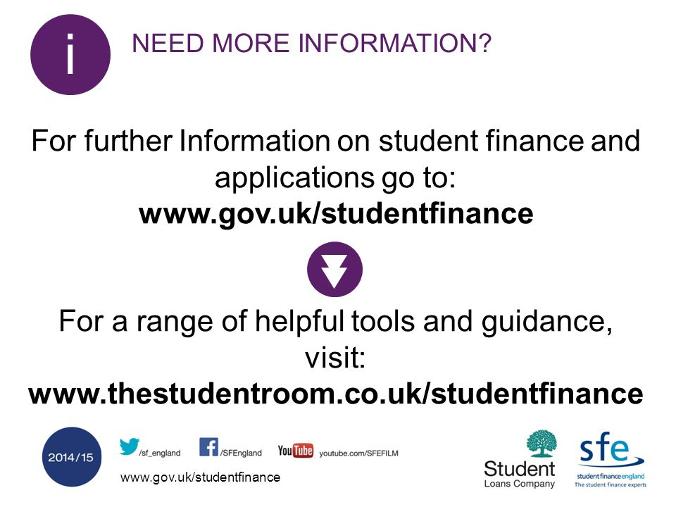 www.gov.uk/studentfinance NEED MORE INFORMATION? i i For further Information on student finance and applications go to: www.gov.uk/studentfinance For