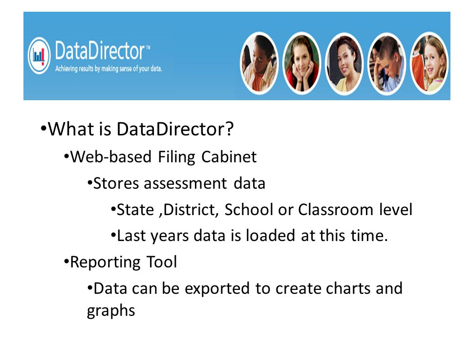What is DataDirector? Web-based Filing Cabinet Stores assessment data State,District, School or Classroom level Last years data is loaded at this time