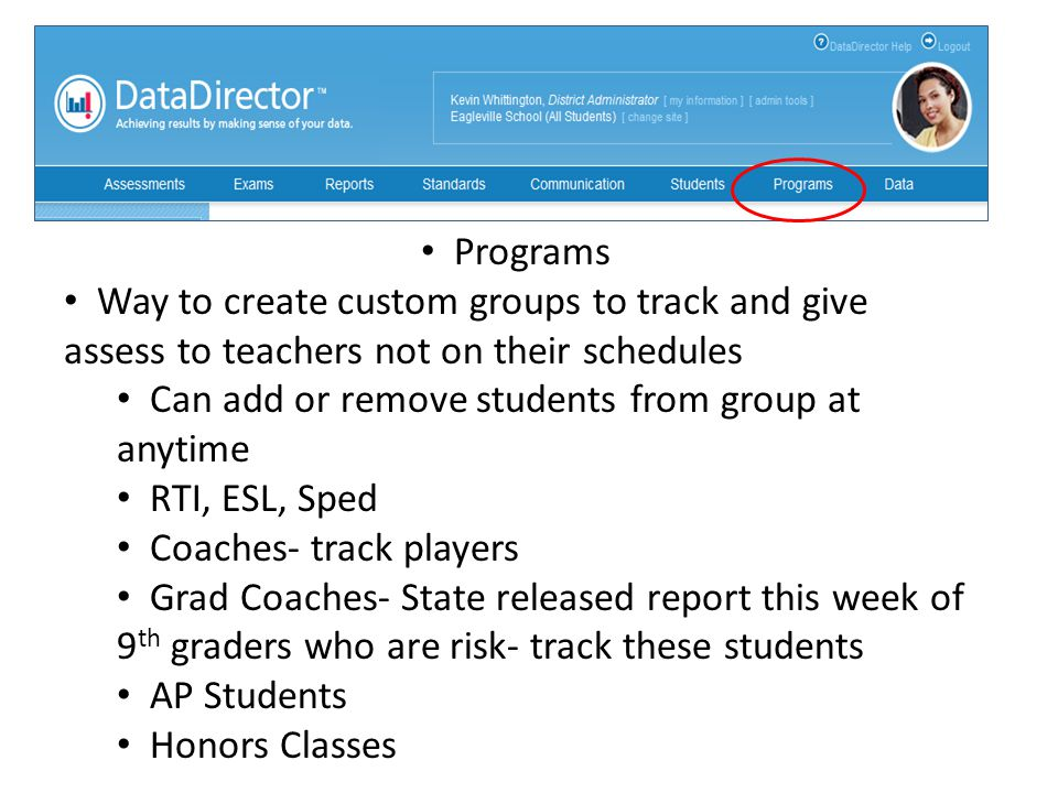 Programs Way to create custom groups to track and give assess to teachers not on their schedules Can add or remove students from group at anytime RTI, ESL, Sped Coaches- track players Grad Coaches- State released report this week of 9 th graders who are risk- track these students AP Students Honors Classes