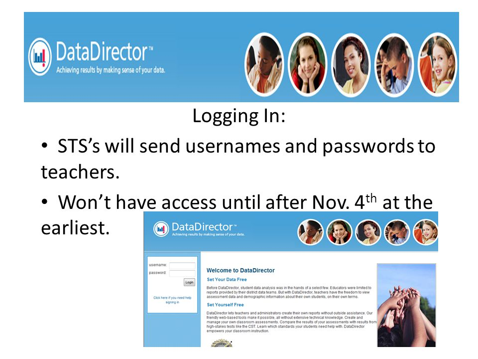 Logging In: STS's will send usernames and passwords to teachers. Won't have access until after Nov. 4 th at the earliest.