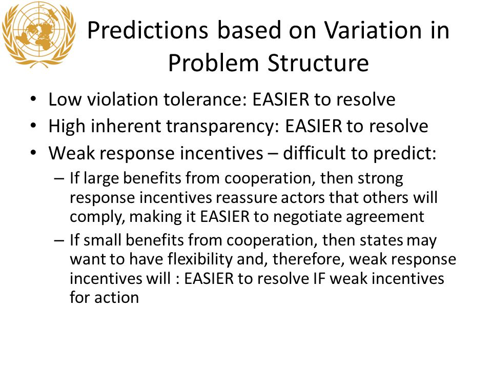 Predictions based on Variation in Problem Structure Low violation tolerance: EASIER to resolve High inherent transparency: EASIER to resolve Weak response incentives – difficult to predict: – If large benefits from cooperation, then strong response incentives reassure actors that others will comply, making it EASIER to negotiate agreement – If small benefits from cooperation, then states may want to have flexibility and, therefore, weak response incentives will : EASIER to resolve IF weak incentives for action