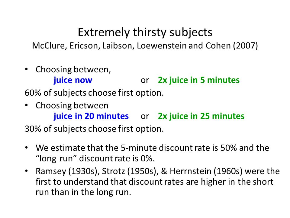 Extremely thirsty subjects McClure, Ericson, Laibson, Loewenstein and Cohen (2007) Choosing between, juice now or 2x juice in 5 minutes 60% of subjects choose first option.