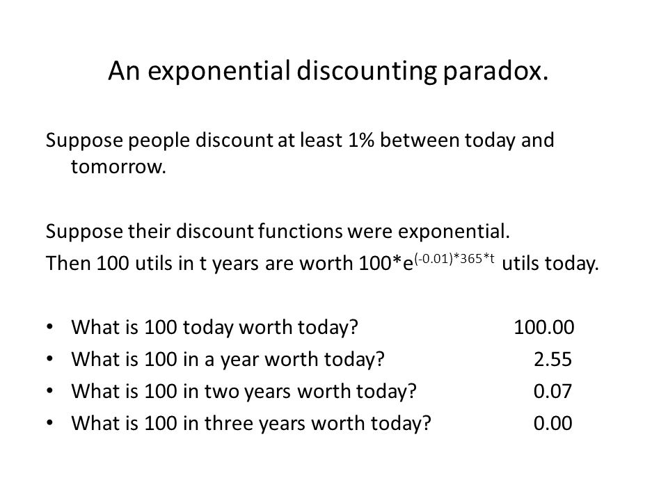 An exponential discounting paradox. Suppose people discount at least 1% between today and tomorrow. Suppose their discount functions were exponential.