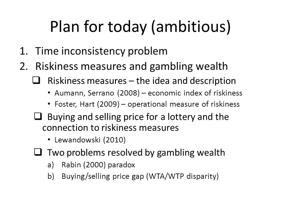 Plan for today (ambitious) 1.Time inconsistency problem 2.Riskiness measures and gambling wealth  Riskiness measures – the idea and description Aumann, Serrano (2008) – economic index of riskiness Foster, Hart (2009) – operational measure of riskiness  Buying and selling price for a lottery and the connection to riskiness measures Lewandowski (2010)  Two problems resolved by gambling wealth a)Rabin (2000) paradox b)Buying/selling price gap (WTA/WTP disparity)