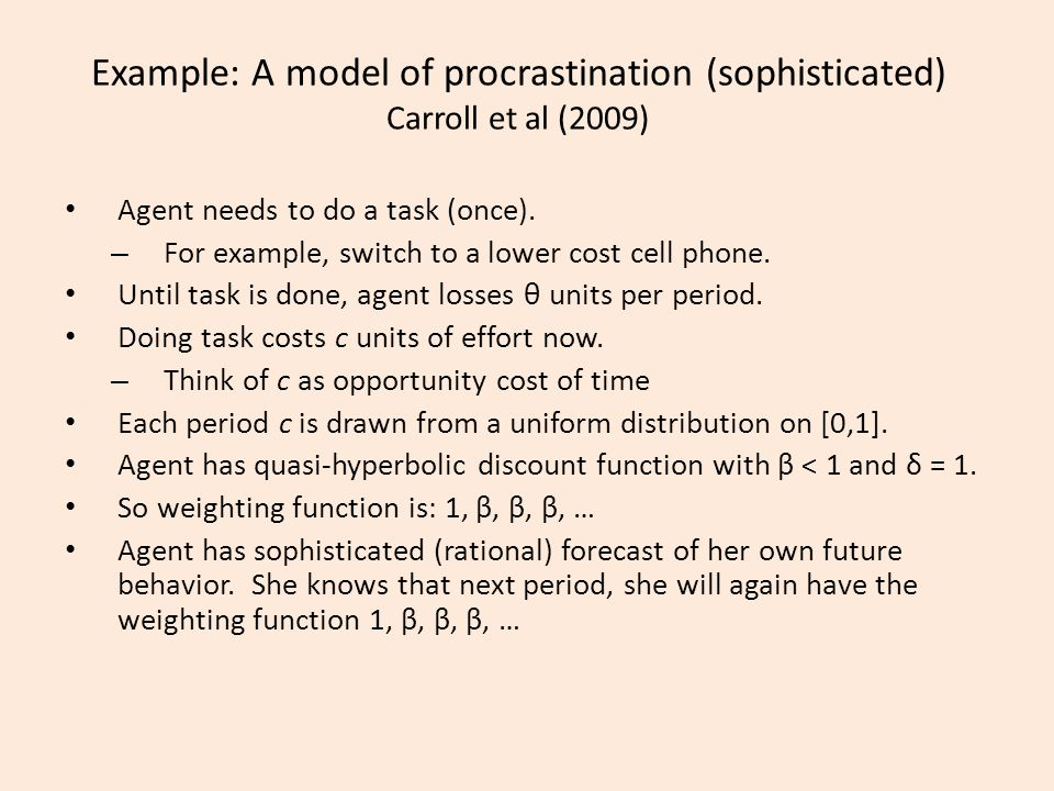 Example: A model of procrastination (sophisticated) Carroll et al (2009) Agent needs to do a task (once).