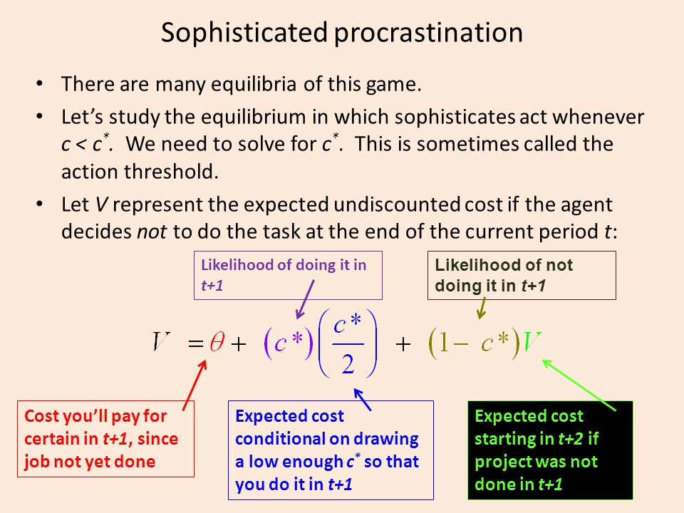 Sophisticated procrastination There are many equilibria of this game. Let's study the equilibrium in which sophisticates act whenever c < c *. We need