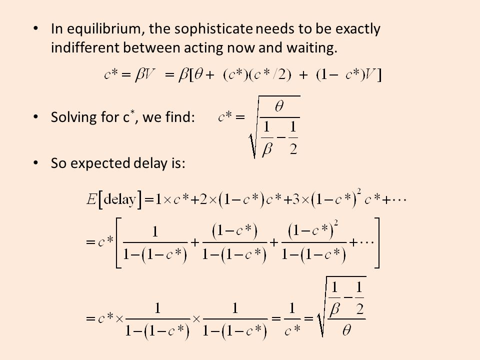 In equilibrium, the sophisticate needs to be exactly indifferent between acting now and waiting. Solving for c *, we find: So expected delay is: