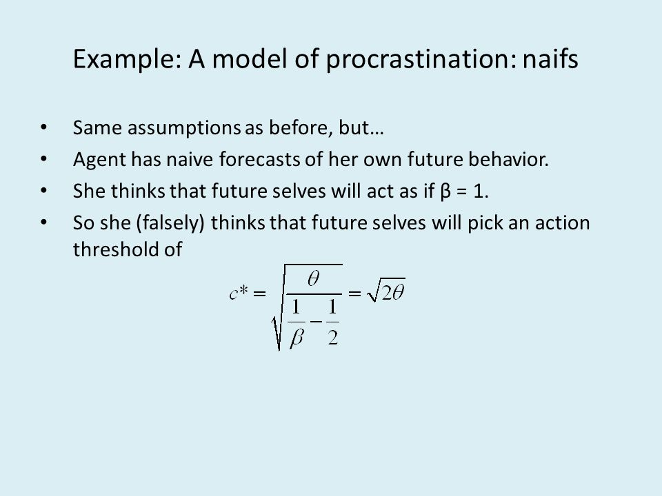 Example: A model of procrastination: naifs Same assumptions as before, but… Agent has naive forecasts of her own future behavior. She thinks that futu