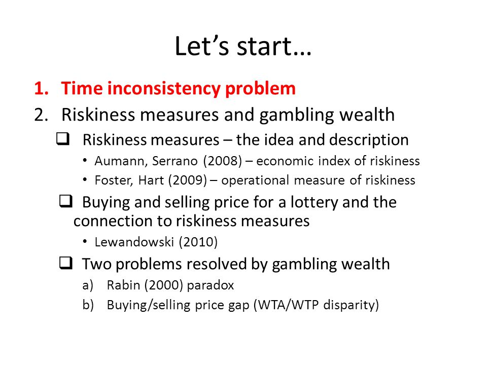 Let's start… 1.Time inconsistency problem 2.Riskiness measures and gambling wealth  Riskiness measures – the idea and description Aumann, Serrano (20