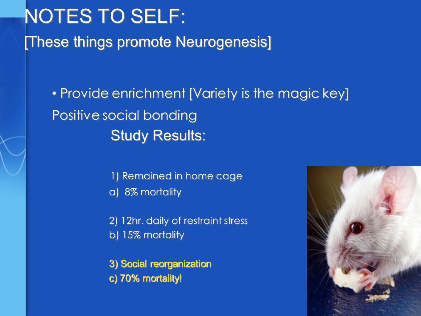 NOTES TO SELF: [These things promote Neurogenesis] Provide enrichment [Variety is the magic key] Provide enrichment [Variety is the magic key] Positive social bonding Study Results: Study Results: 1) Remained in home cage 1) Remained in home cage a) 8% mortality a) 8% mortality 2) 12hr.