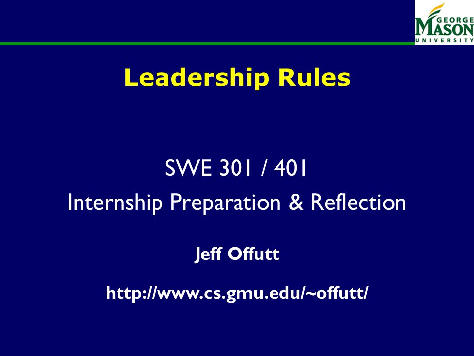 of 23 Leadership Rules SWE 301 / 401 Internship Preparation & Reflection Jeff Offutt http://www.cs.gmu.edu/~offutt/