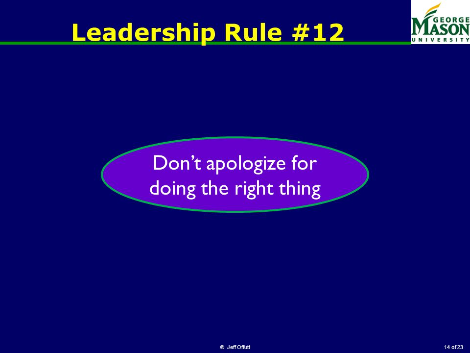 of 23 Leadership Rule #12 © Jeff Offutt14 Don't apologize for doing the right thing