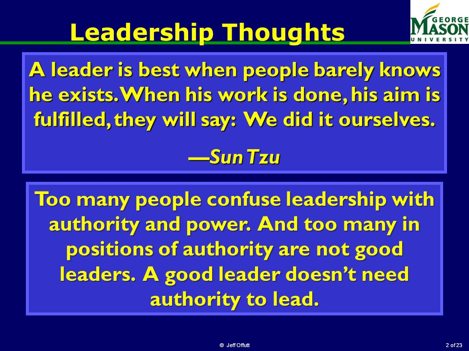 of 23 Leadership Thoughts © Jeff Offutt2 A leader is best when people barely knows he exists.