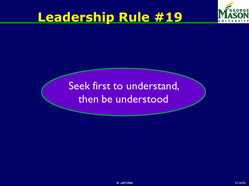 of 23 Leadership Rule #19 © Jeff Offutt21 Seek first to understand, then be understood