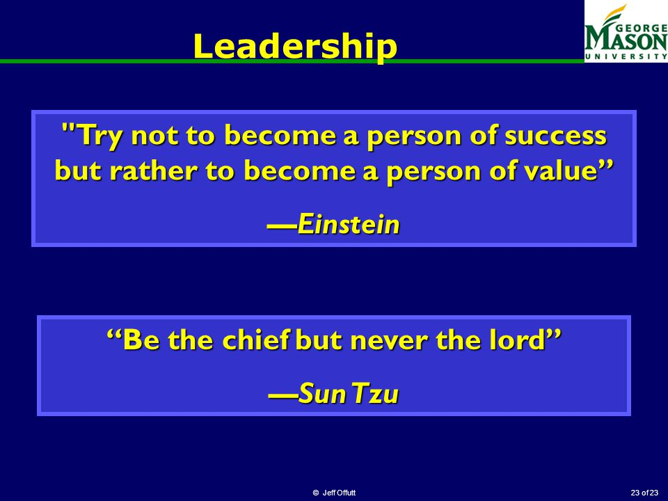 of 23 Leadership © Jeff Offutt23 Try not to become a person of success but rather to become a person of value —Einstein Be the chief but never the lord —Sun Tzu